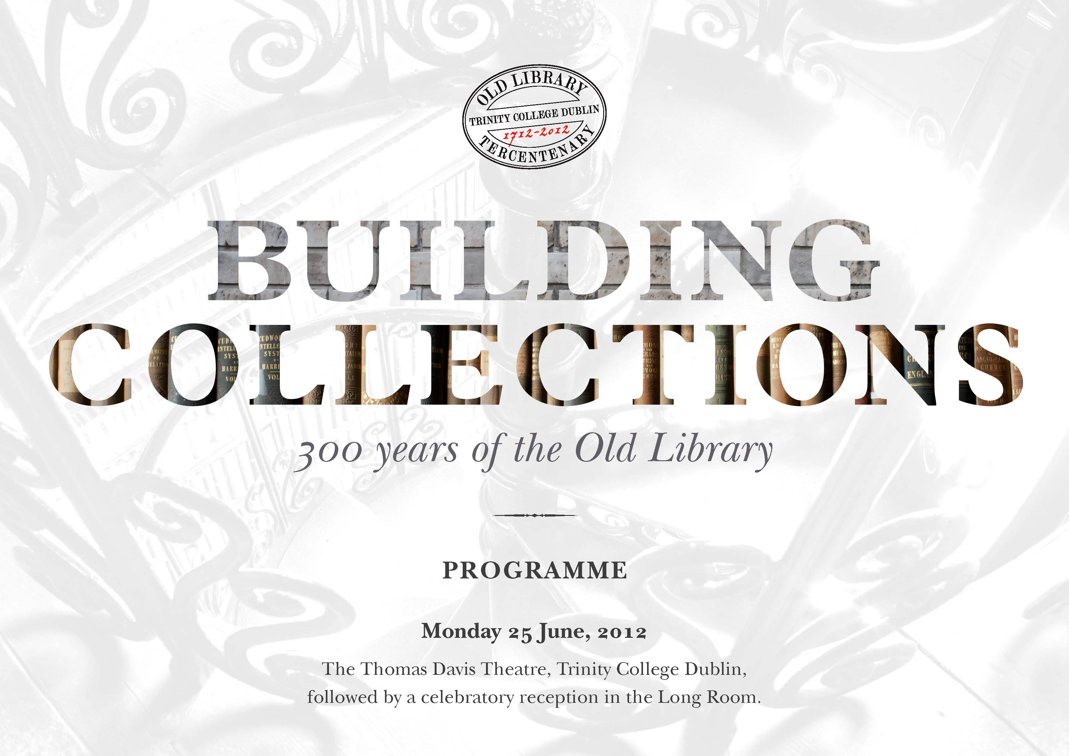 Building Collections: 300 years of the Old Library. Programme. Monday 25th June, 2012. The Thomas Davis Theatre, Trinity College Dublin, followed by a celebratory reception in the Long Room.